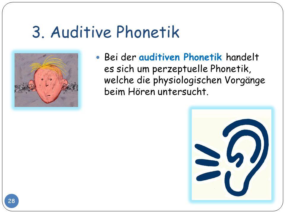 3. Auditive Phonetik 28 Bei der auditiven Phonetik handelt es sich um perzeptuelle Phonetik, welche die physiologischen Vorgänge beim Hören untersucht