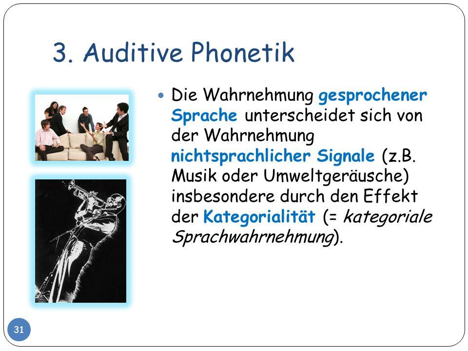 3. Auditive Phonetik 31 Die Wahrnehmung gesprochener Sprache unterscheidet sich von der Wahrnehmung nichtsprachlicher Signale (z.B. Musik oder Umweltg