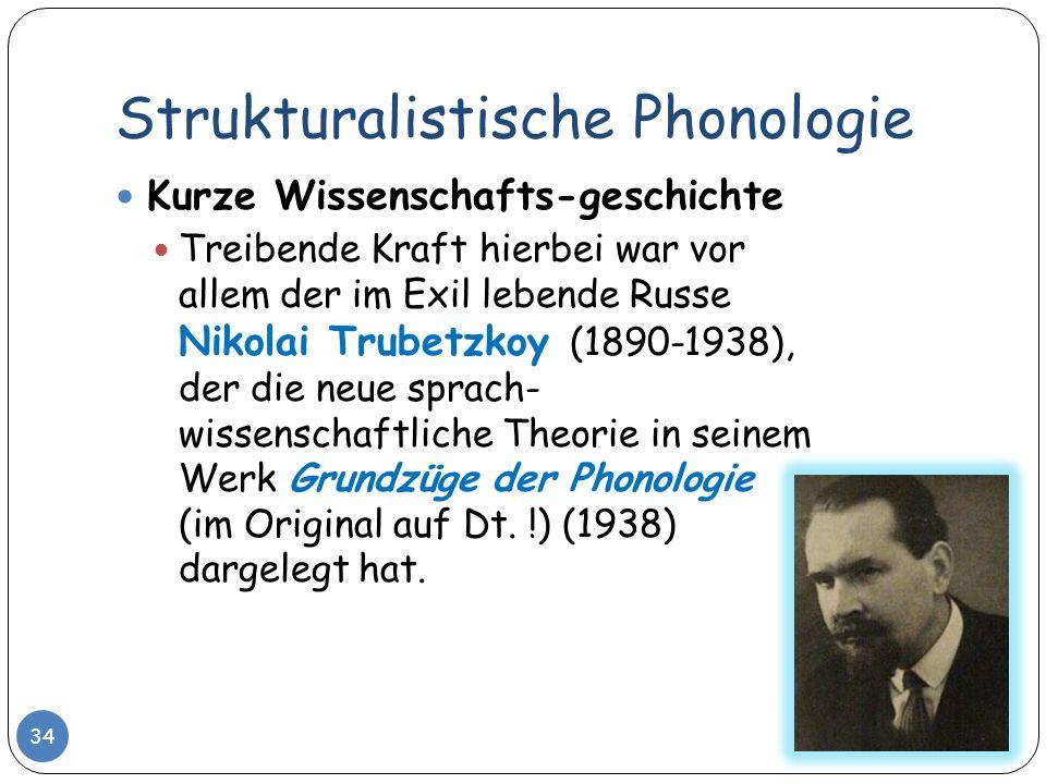 Strukturalistische Phonologie 34 Kurze Wissenschafts-geschichte Treibende Kraft hierbei war vor allem der im Exil lebende Russe Nikolai Trubetzkoy (18
