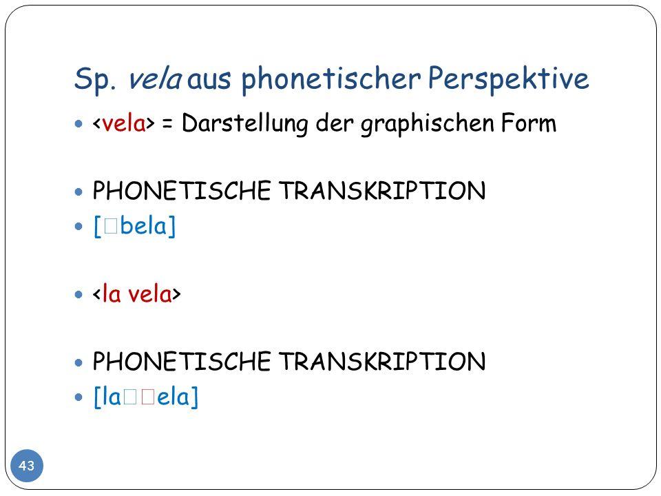 Sp. vela aus phonetischer Perspektive 43 = Darstellung der graphischen Form PHONETISCHE TRANSKRIPTION [ bela] PHONETISCHE TRANSKRIPTION [la ela]