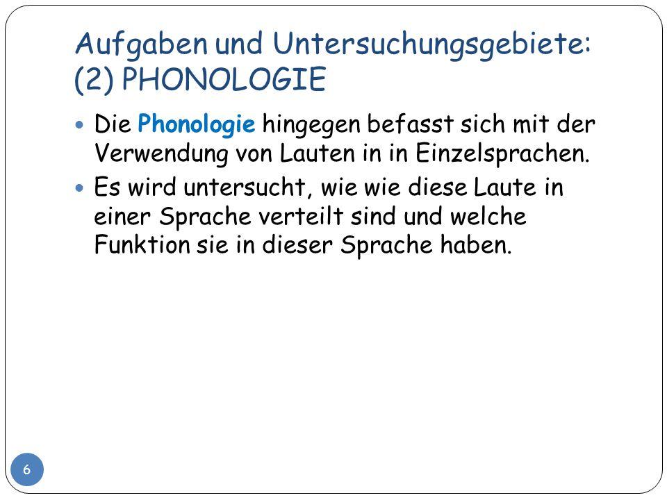 Aufgaben und Untersuchungsgebiete: (2) PHONOLOGIE 6 Die Phonologie hingegen befasst sich mit der Verwendung von Lauten in in Einzelsprachen. Es wird u