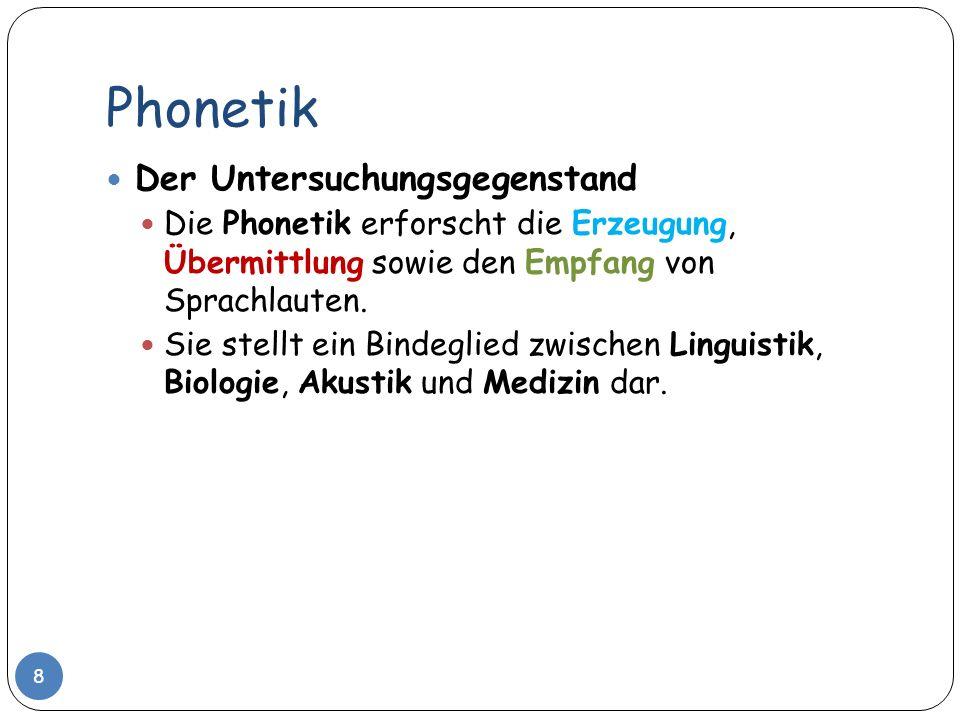 Phonetik Der Untersuchungsgegenstand Die Phonetik erforscht die Erzeugung, Übermittlung sowie den Empfang von Sprachlauten. Sie stellt ein Bindeglied
