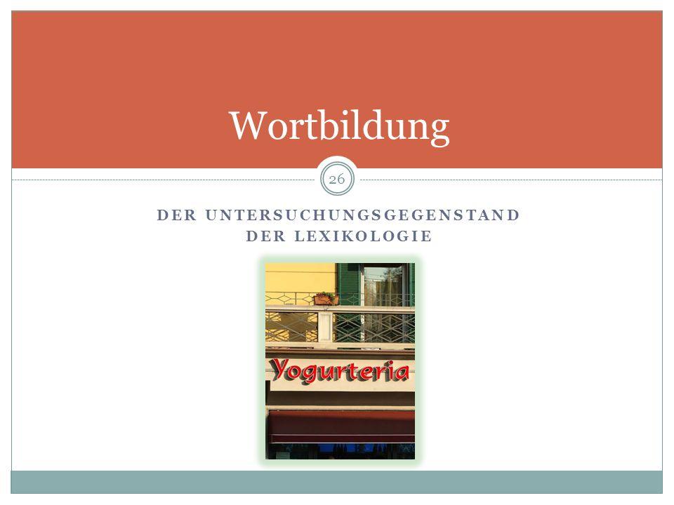DER UNTERSUCHUNGSGEGENSTAND DER LEXIKOLOGIE 26 Wortbildung