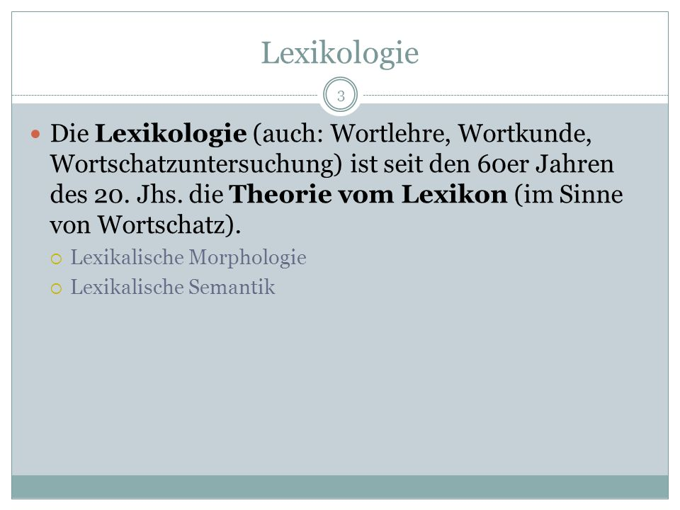 3 Die Lexikologie (auch: Wortlehre, Wortkunde, Wortschatzuntersuchung) ist seit den 60er Jahren des 20. Jhs. die Theorie vom Lexikon (im Sinne von Wor