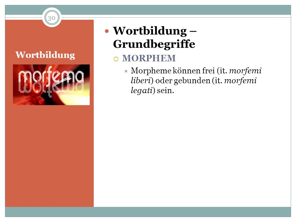 Wortbildung Wortbildung – Grundbegriffe MORPHEM Morpheme können frei (it. morfemi liberi) oder gebunden (it. morfemi legati) sein. 30