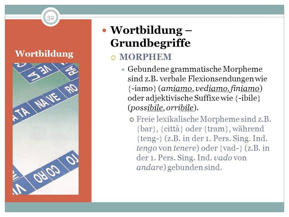 Wortbildung Wortbildung – Grundbegriffe MORPHEM Gebundene grammatische Morpheme sind z.B. verbale Flexionsendungen wie -iamo (amiamo, vediamo, finiamo