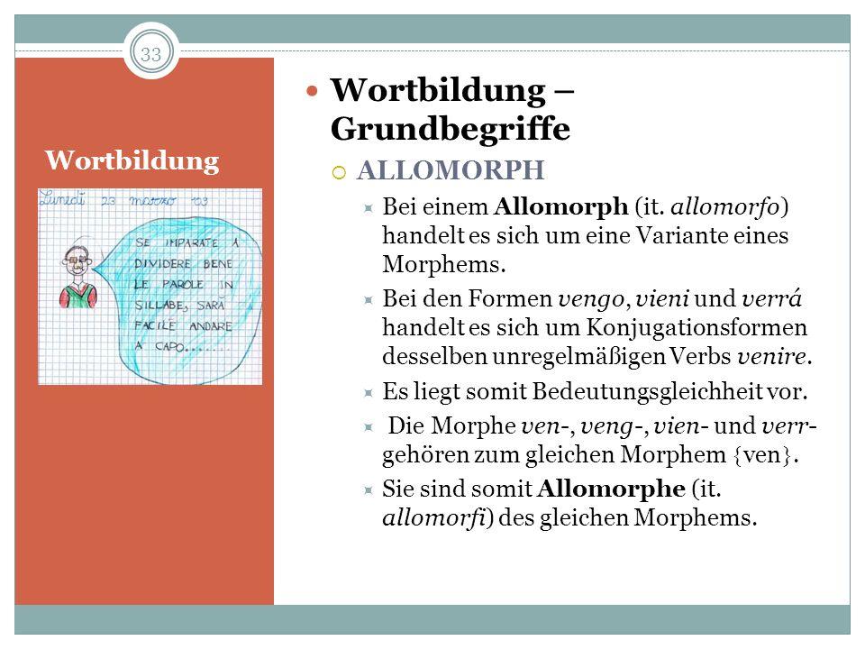 Wortbildung Wortbildung – Grundbegriffe ALLOMORPH Bei einem Allomorph (it. allomorfo) handelt es sich um eine Variante eines Morphems. Bei den Formen