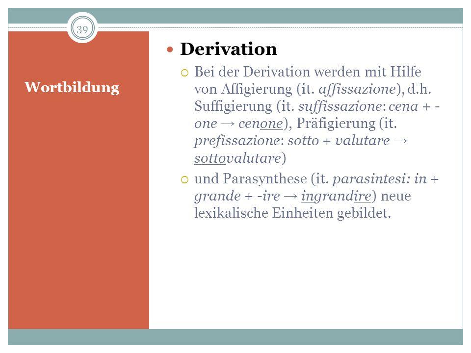 Wortbildung Derivation Bei der Derivation werden mit Hilfe von Affigierung (it. affissazione), d.h. Suffigierung (it. suffissazione: cena + - one ceno