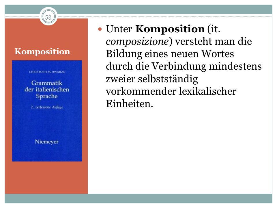 Komposition Unter Komposition (it. composizione) versteht man die Bildung eines neuen Wortes durch die Verbindung mindestens zweier selbstständig vork