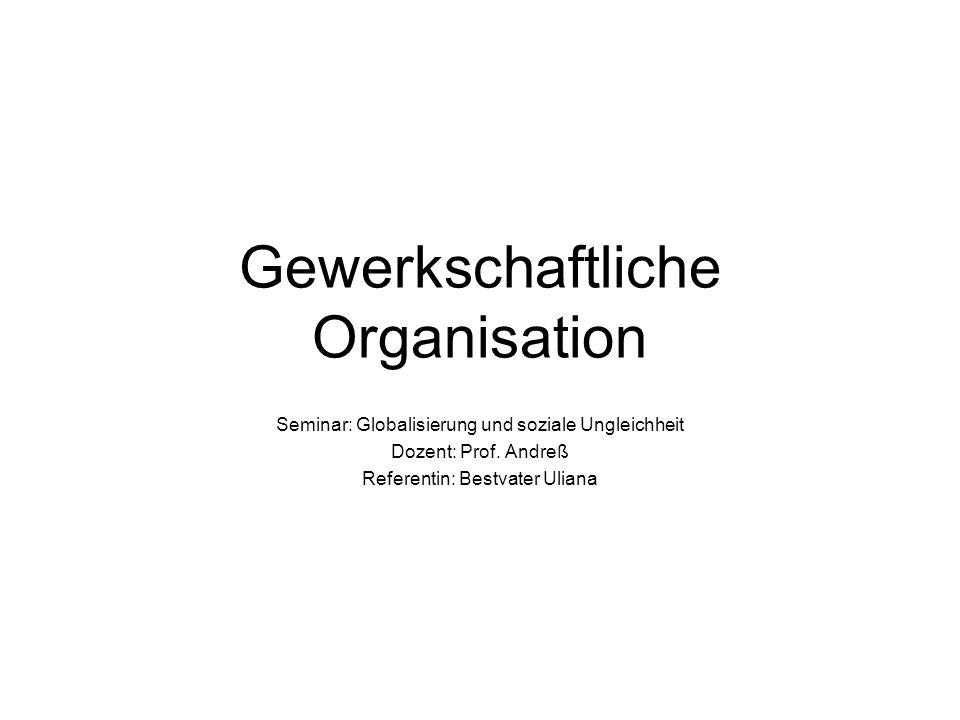 Gewerkschaftliche Organisation Seminar: Globalisierung und soziale Ungleichheit Dozent: Prof.