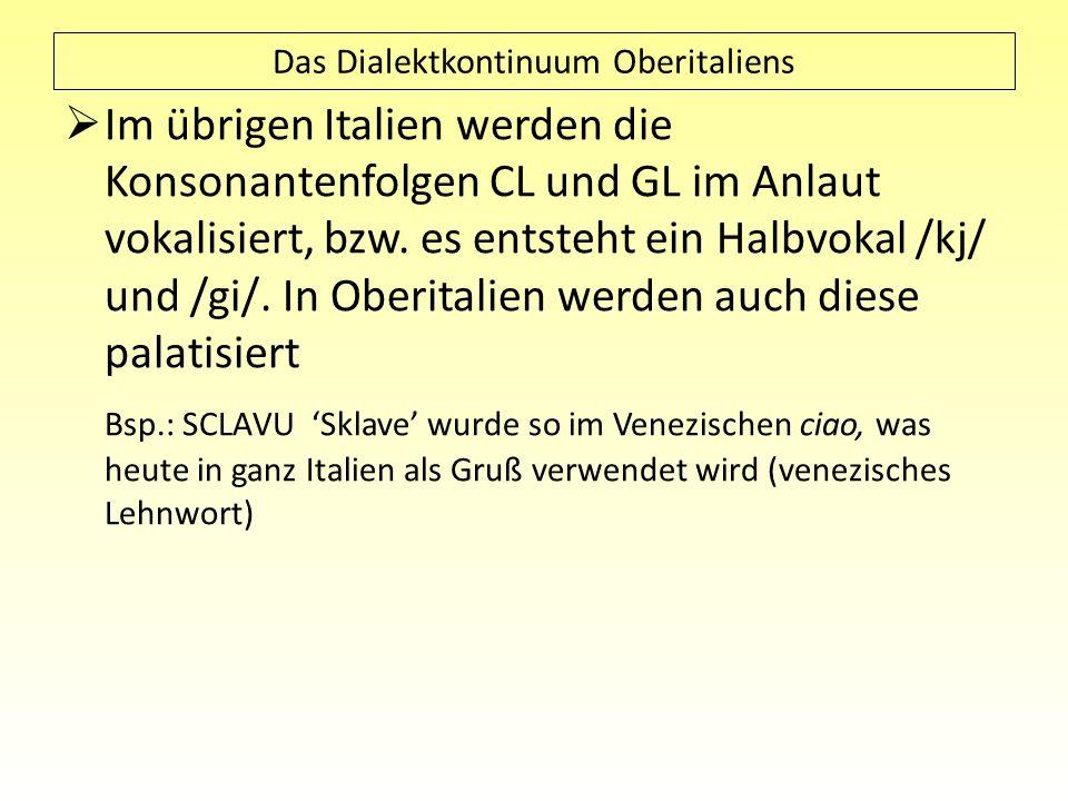 Das Dialektkontinuum Oberitaliens Im übrigen Italien werden die Konsonantenfolgen CL und GL im Anlaut vokalisiert, bzw. es entsteht ein Halbvokal /kj/