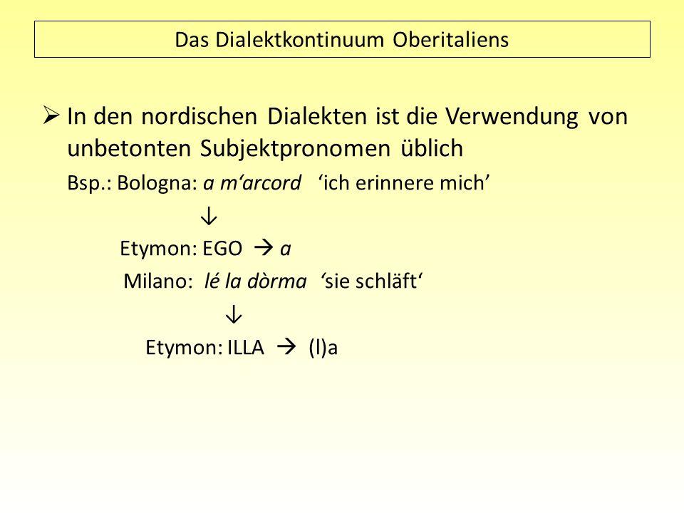 Das Dialektkontinuum Oberitaliens In den nordischen Dialekten ist die Verwendung von unbetonten Subjektpronomen üblich Bsp.: Bologna: a marcord ich er