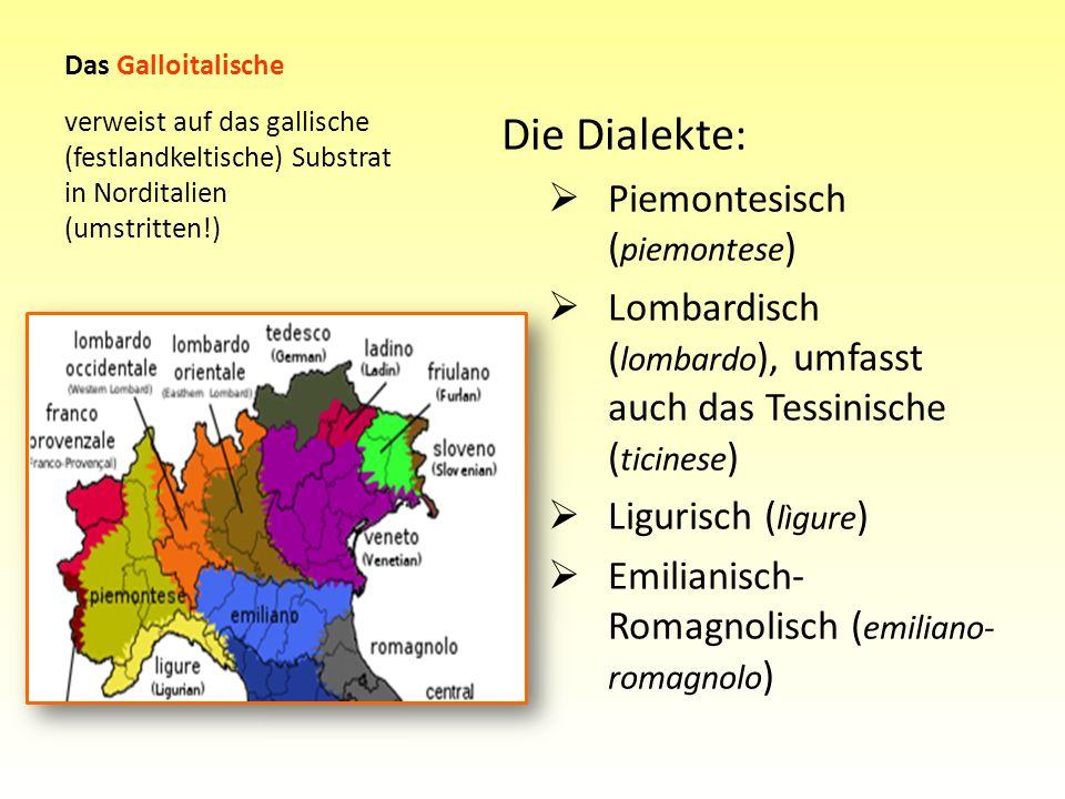 Das Galloitalische Die Dialekte: Piemontesisch ( piemontese ) Lombardisch ( lombardo ), umfasst auch das Tessinische ( ticinese ) Ligurisch ( lìgure )