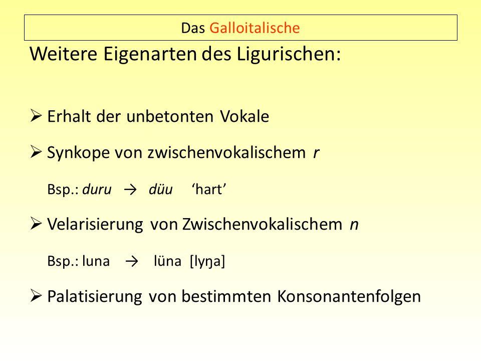 Das Galloitalische Weitere Eigenarten des Ligurischen: Erhalt der unbetonten Vokale Synkope von zwischenvokalischem r Bsp.: duru düu hart Velarisierun