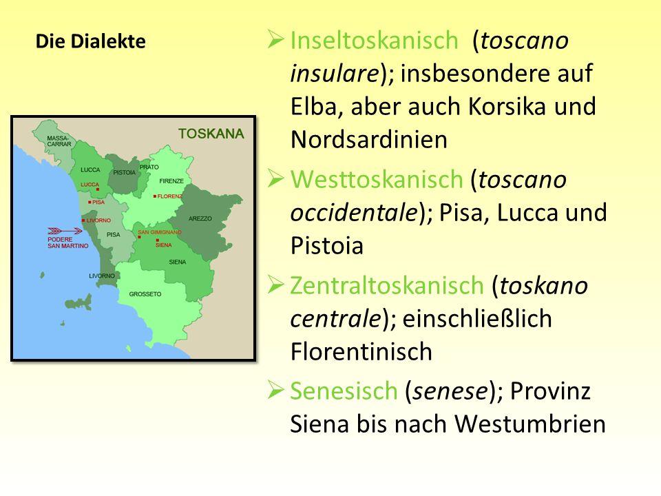 Inseltoskanisch (toscano insulare); insbesondere auf Elba, aber auch Korsika und Nordsardinien Westtoskanisch (toscano occidentale); Pisa, Lucca und P
