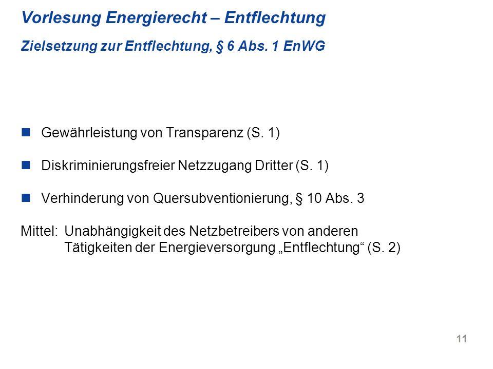 11 Vorlesung Energierecht – Entflechtung Zielsetzung zur Entflechtung, § 6 Abs. 1 EnWG Gewährleistung von Transparenz (S. 1) Diskriminierungsfreier Ne