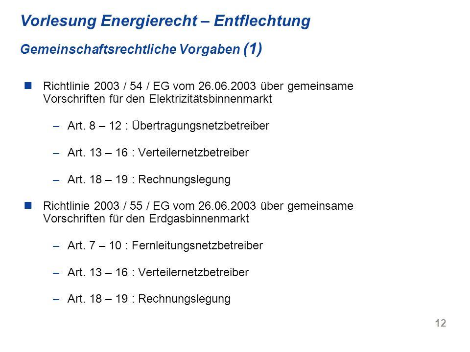 12 Vorlesung Energierecht – Entflechtung Gemeinschaftsrechtliche Vorgaben (1) Richtlinie 2003 / 54 / EG vom 26.06.2003 über gemeinsame Vorschriften fü