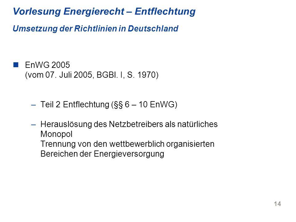 14 Vorlesung Energierecht – Entflechtung Umsetzung der Richtlinien in Deutschland EnWG 2005 (vom 07. Juli 2005, BGBl. I, S. 1970) –Teil 2 Entflechtung