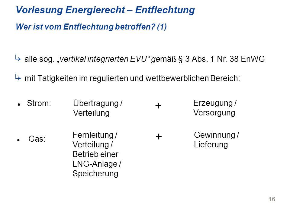 16 Vorlesung Energierecht – Entflechtung Wer ist vom Entflechtung betroffen? (1) alle sog. vertikal integrierten EVU gemäß § 3 Abs. 1 Nr. 38 EnWG mit