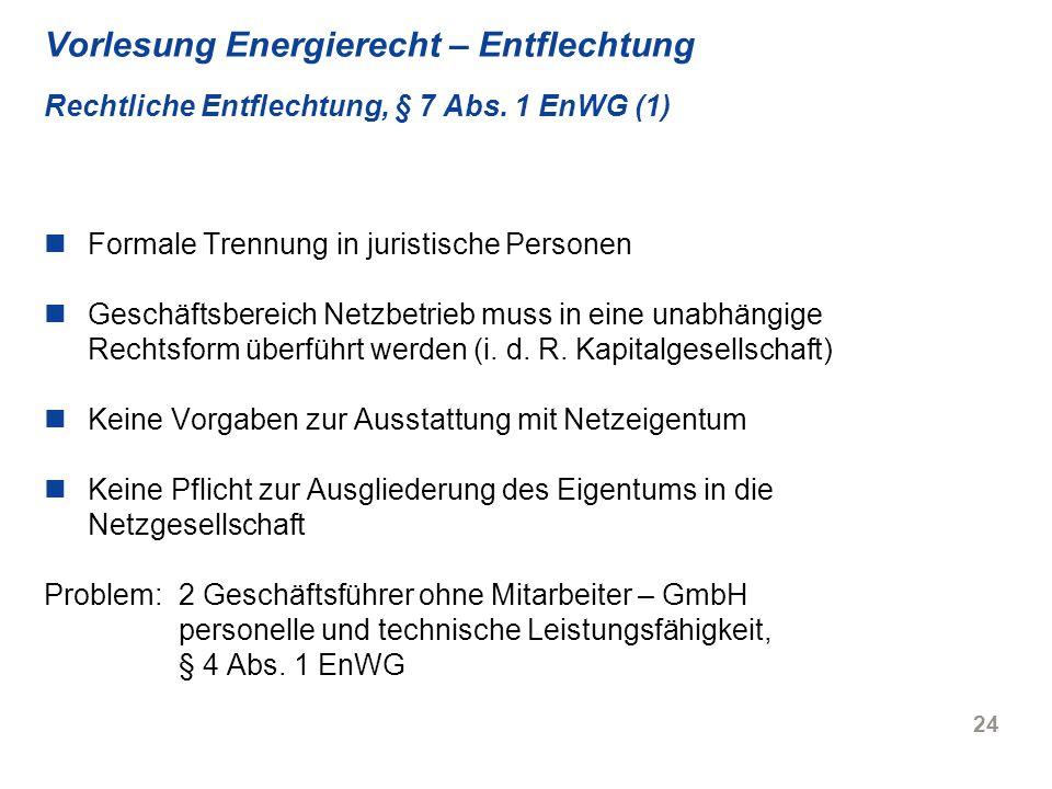 24 Vorlesung Energierecht – Entflechtung Rechtliche Entflechtung, § 7 Abs. 1 EnWG (1) Formale Trennung in juristische Personen Geschäftsbereich Netzbe