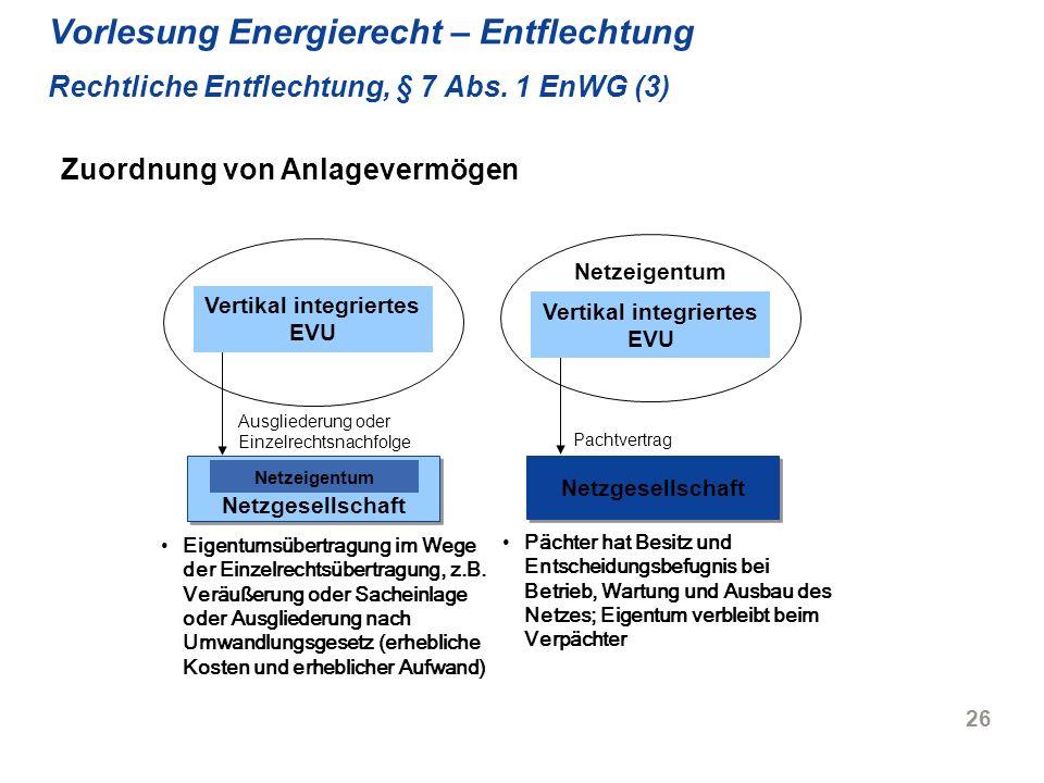 26 Vorlesung Energierecht – Entflechtung Rechtliche Entflechtung, § 7 Abs. 1 EnWG (3) Vertikal integriertes EVU Netzeigentum Pachtvertrag Pächter hat