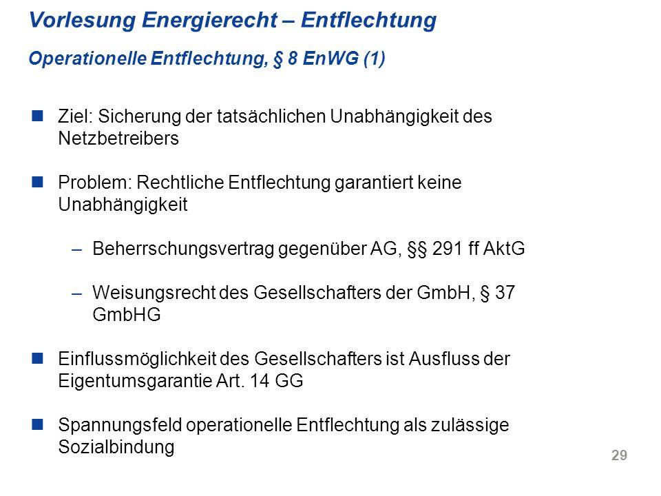 29 Vorlesung Energierecht – Entflechtung Operationelle Entflechtung, § 8 EnWG (1) Ziel: Sicherung der tatsächlichen Unabhängigkeit des Netzbetreibers