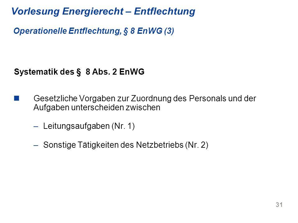31 Vorlesung Energierecht – Entflechtung Operationelle Entflechtung, § 8 EnWG (3) Gesetzliche Vorgaben zur Zuordnung des Personals und der Aufgaben un