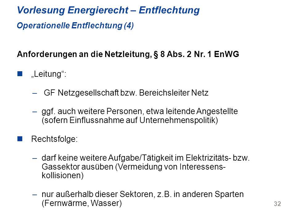 32 Vorlesung Energierecht – Entflechtung Operationelle Entflechtung (4) Leitung: – GF Netzgesellschaft bzw. Bereichsleiter Netz –ggf. auch weitere Per