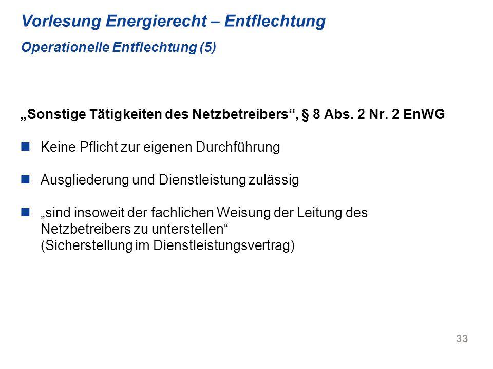 33 Vorlesung Energierecht – Entflechtung Operationelle Entflechtung (5) Sonstige Tätigkeiten des Netzbetreibers, § 8 Abs. 2 Nr. 2 EnWG Keine Pflicht z