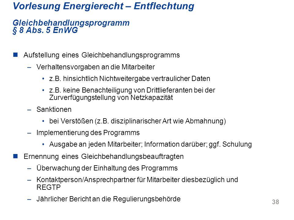 38 Vorlesung Energierecht – Entflechtung Gleichbehandlungsprogramm § 8 Abs. 5 EnWG Aufstellung eines Gleichbehandlungsprogramms –Verhaltensvorgaben an