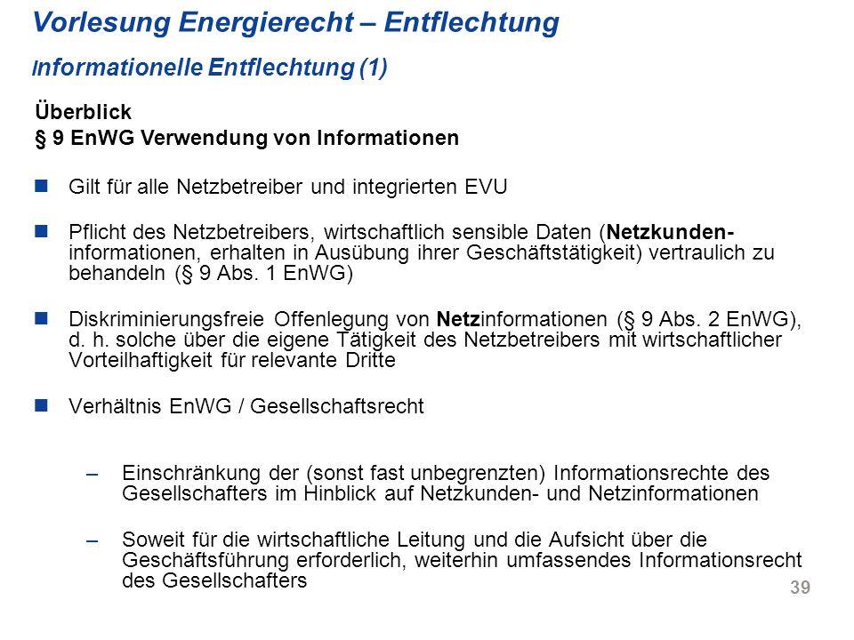 39 Vorlesung Energierecht – Entflechtung I nformationelle Entflechtung (1) Gilt für alle Netzbetreiber und integrierten EVU Pflicht des Netzbetreibers