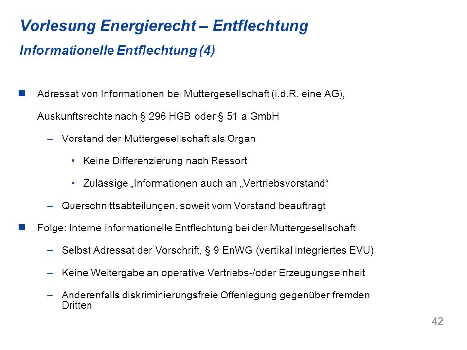 42 Vorlesung Energierecht – Entflechtung Informationelle Entflechtung (4) Adressat von Informationen bei Muttergesellschaft (i.d.R. eine AG), Auskunft