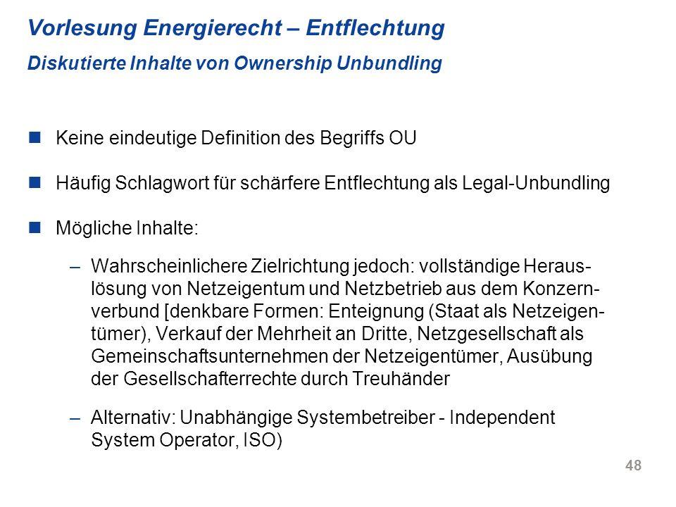 48 Vorlesung Energierecht – Entflechtung Diskutierte Inhalte von Ownership Unbundling Keine eindeutige Definition des Begriffs OU Häufig Schlagwort fü