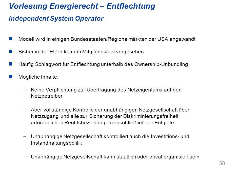 50 Vorlesung Energierecht – Entflechtung Independent System Operator Modell wird in einigen Bundesstaaten/Regionalmärkten der USA angewandt Bisher in