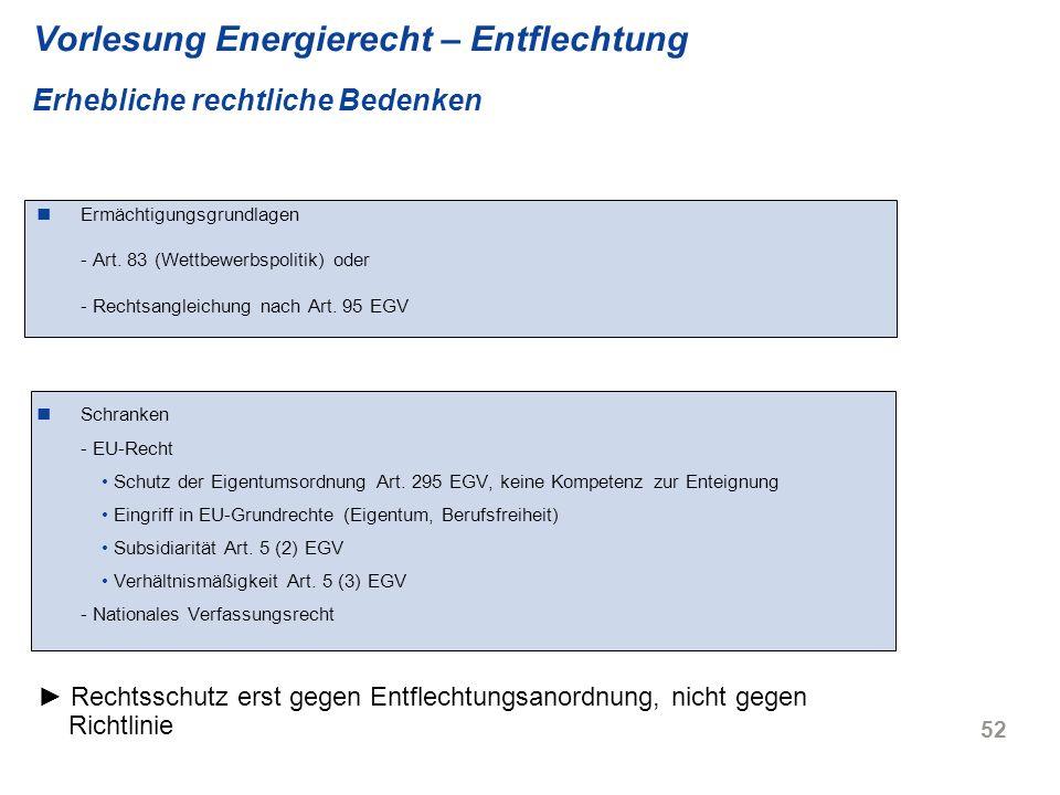 52 Vorlesung Energierecht – Entflechtung Erhebliche rechtliche Bedenken Ermächtigungsgrundlagen - Art. 83 (Wettbewerbspolitik) oder - Rechtsangleichun
