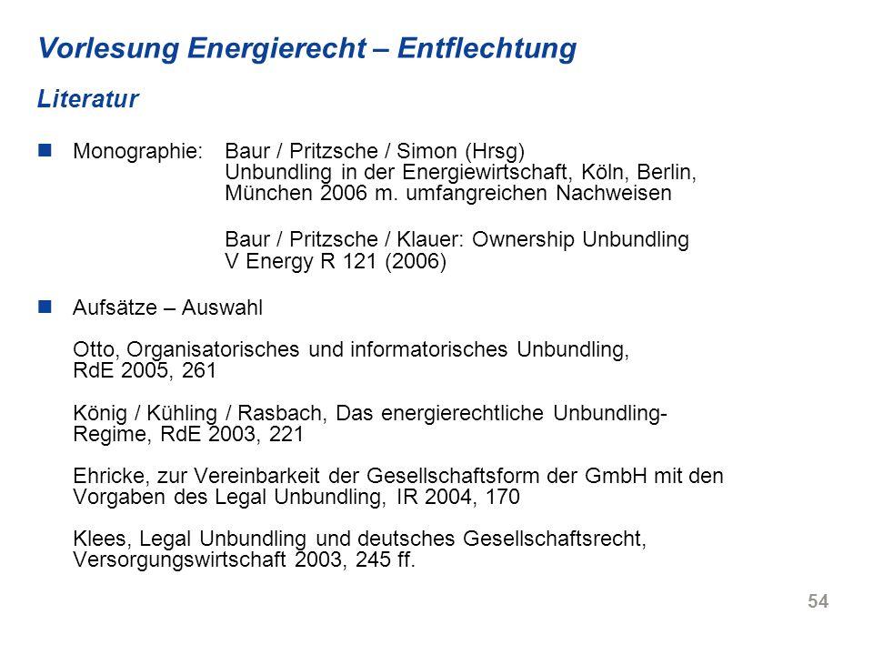 54 Vorlesung Energierecht – Entflechtung Literatur Monographie:Baur / Pritzsche / Simon (Hrsg) Unbundling in der Energiewirtschaft, Köln, Berlin, Münc