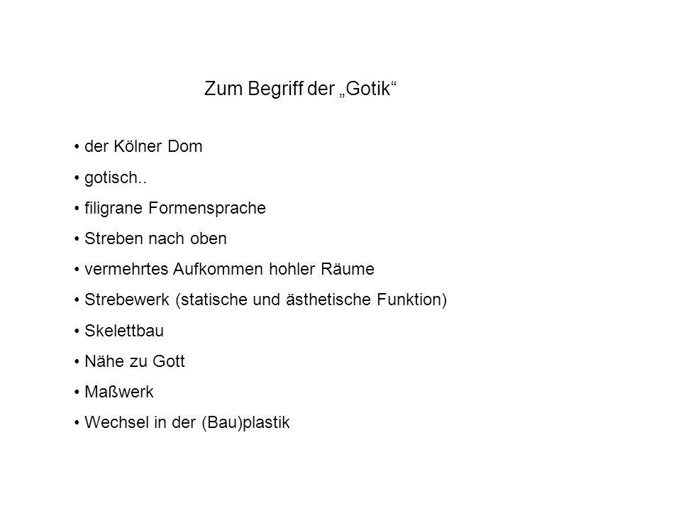 Zum Begriff der Gotik der Kölner Dom gotisch.. filigrane Formensprache Streben nach oben vermehrtes Aufkommen hohler Räume Strebewerk (statische und ä