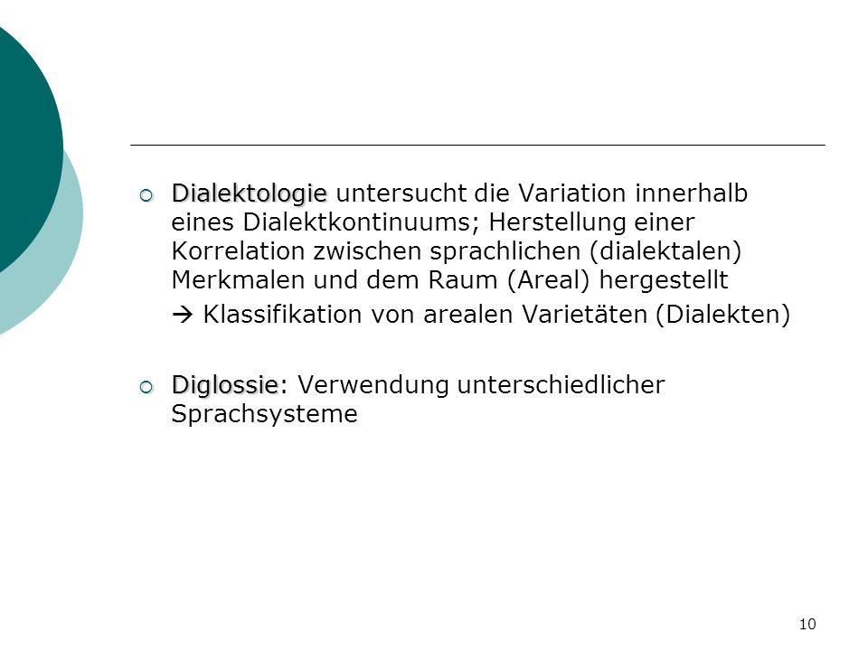 10 Dialektologie Dialektologie untersucht die Variation innerhalb eines Dialektkontinuums; Herstellung einer Korrelation zwischen sprachlichen (dialek