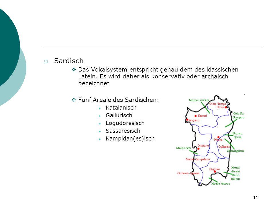 15 Sardisch archaisch Das Vokalsystem entspricht genau dem des klassischen Latein. Es wird daher als konservativ oder archaisch bezeichnet Fünf Areale