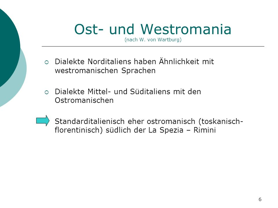 6 Ost- und Westromania (nach W. von Wartburg) Dialekte Norditaliens haben Ähnlichkeit mit westromanischen Sprachen Dialekte Mittel- und Süditaliens mi