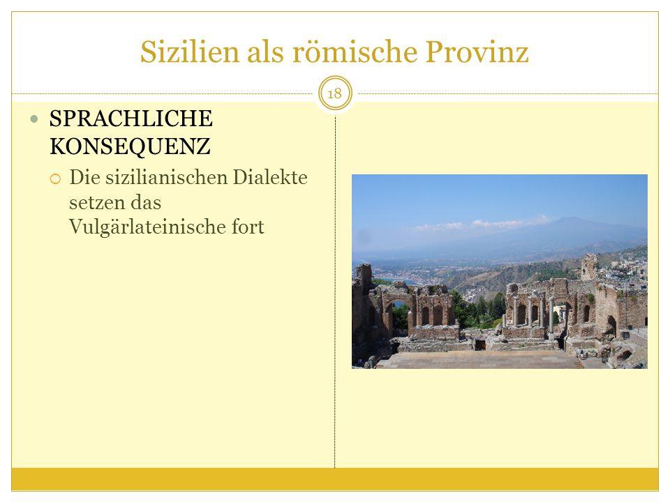 Sizilien als römische Provinz SPRACHLICHE KONSEQUENZ Die sizilianischen Dialekte setzen das Vulgärlateinische fort 18