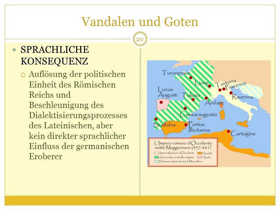 Vandalen und Goten SPRACHLICHE KONSEQUENZ Auflösung der politischen Einheit des Römischen Reichs und Beschleunigung des Dialektisierungsprozesses des Lateinischen, aber kein direkter sprachlicher Einfluss der germanischen Eroberer 20