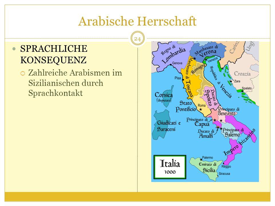 Arabische Herrschaft SPRACHLICHE KONSEQUENZ Zahlreiche Arabismen im Sizilianischen durch Sprachkontakt 24