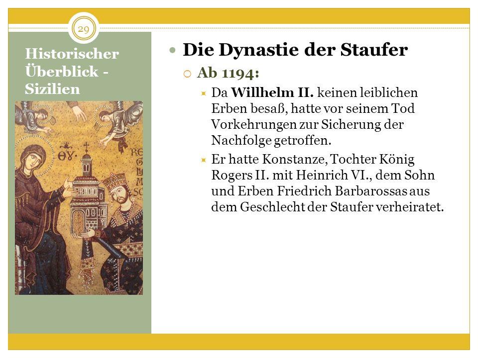 Historischer Überblick - Sizilien Die Dynastie der Staufer Ab 1194: Da Willhelm II. keinen leiblichen Erben besaß, hatte vor seinem Tod Vorkehrungen z