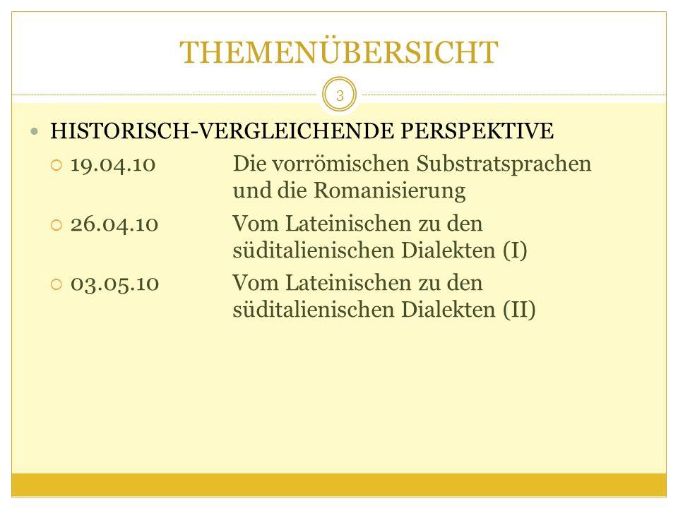 THEMENÜBERSICHT HISTORISCH-VERGLEICHENDE PERSPEKTIVE 19.04.10 Die vorrömischen Substratsprachen und die Romanisierung 26.04.10Vom Lateinischen zu den süditalienischen Dialekten (I) 03.05.10Vom Lateinischen zu den süditalienischen Dialekten (II) 3