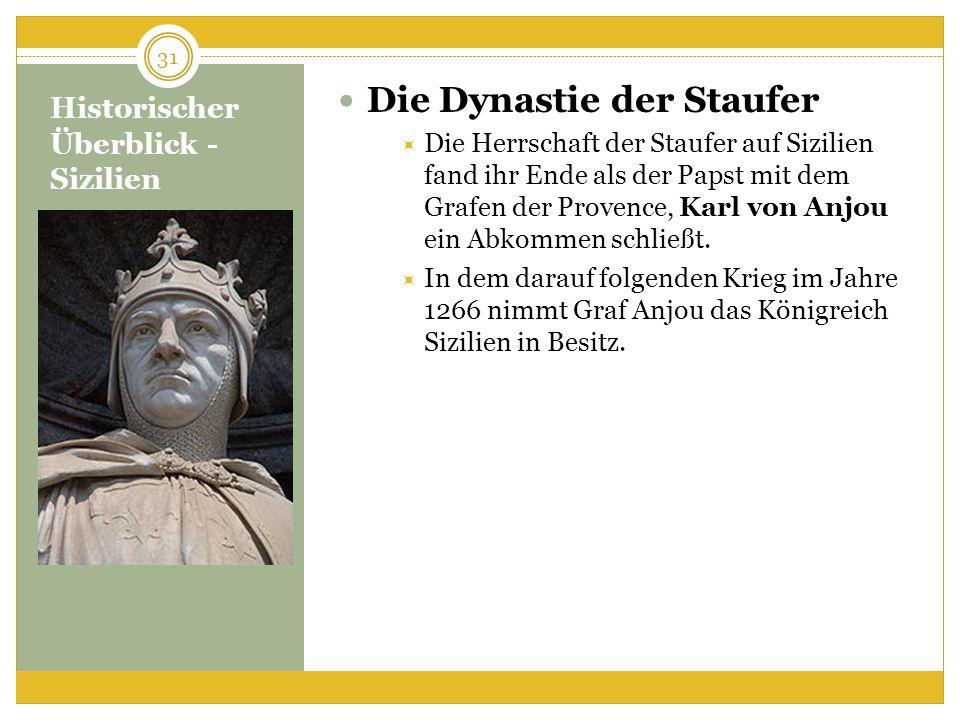 Historischer Überblick - Sizilien Die Dynastie der Staufer Die Herrschaft der Staufer auf Sizilien fand ihr Ende als der Papst mit dem Grafen der Provence, Karl von Anjou ein Abkommen schließt.