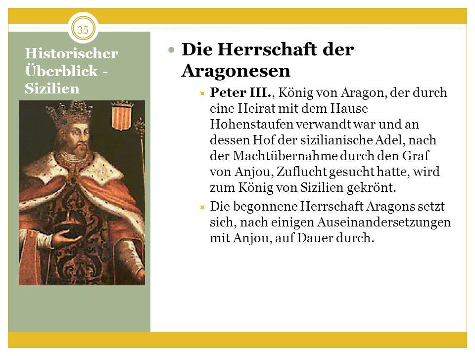 Historischer Überblick - Sizilien Die Herrschaft der Aragonesen Peter III., König von Aragon, der durch eine Heirat mit dem Hause Hohenstaufen verwandt war und an dessen Hof der sizilianische Adel, nach der Machtübernahme durch den Graf von Anjou, Zuflucht gesucht hatte, wird zum König von Sizilien gekrönt.