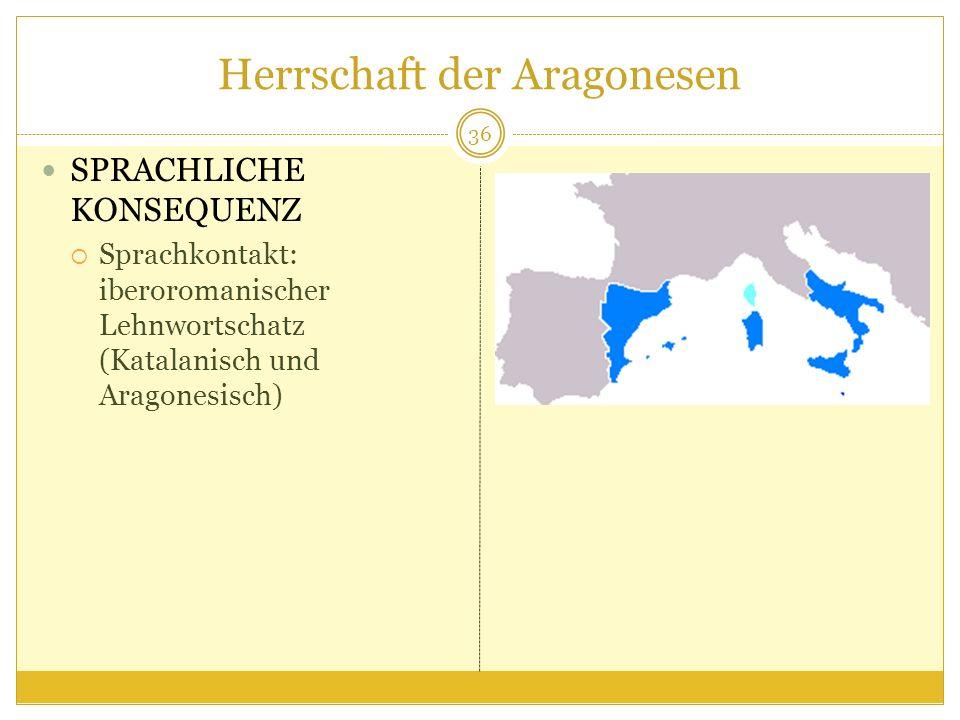 Herrschaft der Aragonesen SPRACHLICHE KONSEQUENZ Sprachkontakt: iberoromanischer Lehnwortschatz (Katalanisch und Aragonesisch) 36