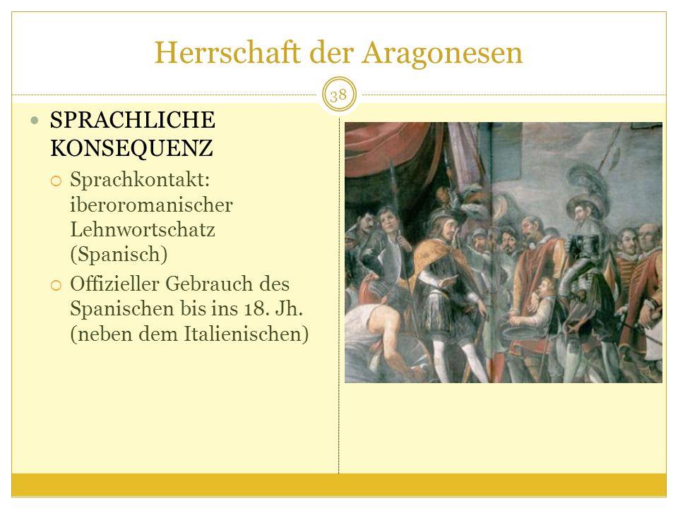 Herrschaft der Aragonesen SPRACHLICHE KONSEQUENZ Sprachkontakt: iberoromanischer Lehnwortschatz (Spanisch) Offizieller Gebrauch des Spanischen bis ins 18.