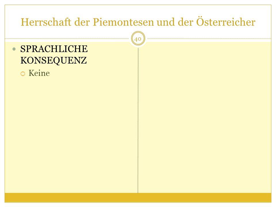 Herrschaft der Piemontesen und der Österreicher SPRACHLICHE KONSEQUENZ Keine 40